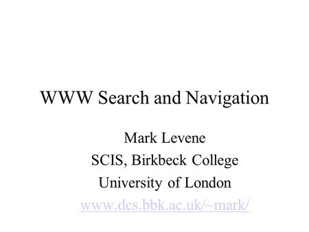 WWW Search and Navigation Mark Levene SCIS, Birkbeck College University of London www.dcs.bbk.ac.uk/~mark/