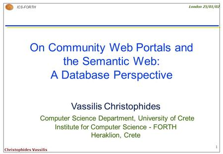 1 ICS-FORTH London 25/01/02 Christophides Vassilis On Community Web Portals and the Semantic Web: A Database Perspective Vassilis Christophides Computer.