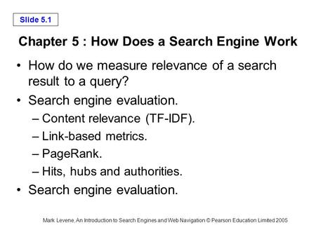 Mark Levene, An Introduction to Search Engines and Web Navigation © Pearson Education Limited 2005 Slide 5.1 Chapter 5 : How Does a Search Engine Work.