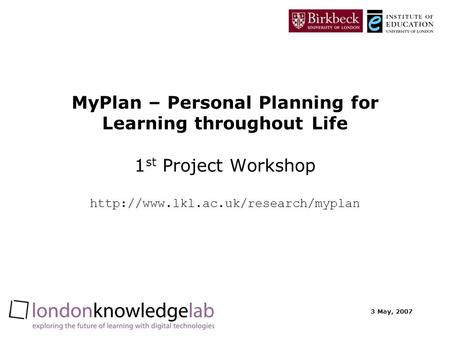 3 May, 2007 MyPlan – Personal Planning for Learning throughout Life 1 st Project Workshop