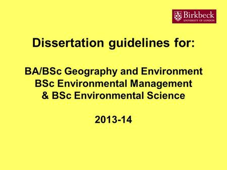 Dissertation guidelines for: BA/BSc Geography and Environment BSc Environmental Management & BSc Environmental Science 2013-14.