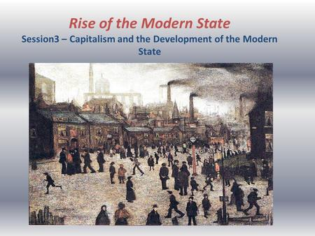 Rise of the Modern State Session3 – Capitalism and the Development of the Modern State.