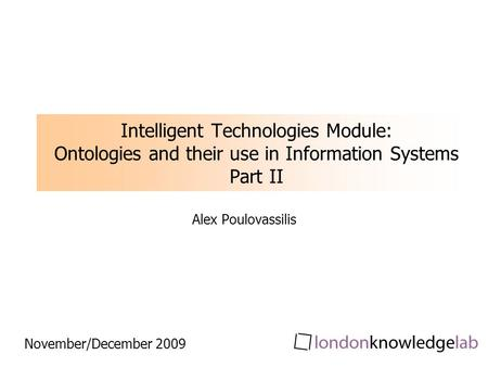 Intelligent Technologies Module: Ontologies and their use in Information Systems Part II Alex Poulovassilis November/December 2009.