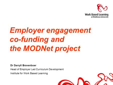 Dr Darryll Bravenboer Head of Employer Led Curriculum Development Institute for Work Based Learning Employer engagement co-funding and the MODNet project.