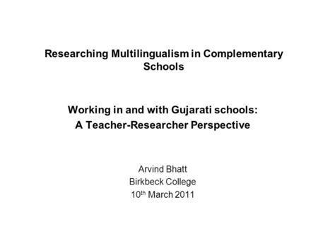 Researching Multilingualism in Complementary Schools Working in and with Gujarati schools: A Teacher-Researcher Perspective Arvind Bhatt Birkbeck College.