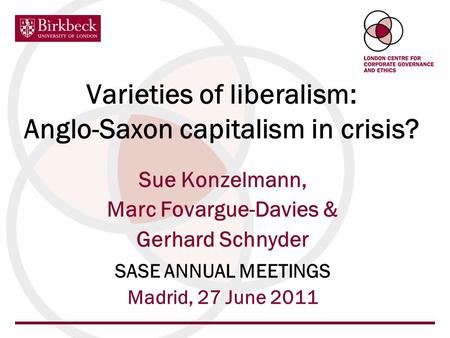 Varieties of liberalism: Anglo-Saxon capitalism in crisis? Sue Konzelmann, Marc Fovargue-Davies & Gerhard Schnyder SASE ANNUAL MEETINGS Madrid, 27 June.