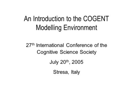 An Introduction to the COGENT Modelling Environment 27 th International Conference of the Cognitive Science Society July 20 th, 2005 Stresa, Italy.