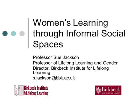 Womens Learning through Informal Social Spaces Professor Sue Jackson Professor of Lifelong Learning and Gender Director, Birkbeck Institute for Lifelong.