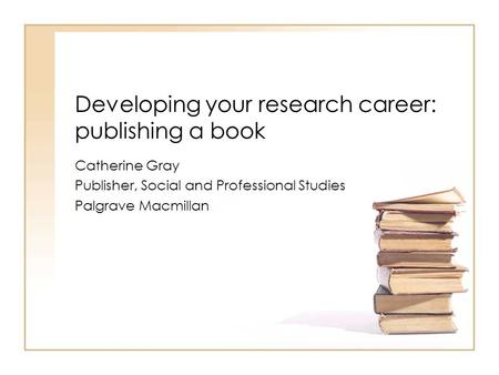 Developing your research career: publishing a book Catherine Gray Publisher, Social and Professional Studies Palgrave Macmillan.
