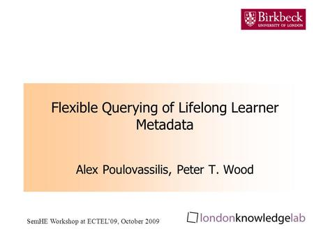 SemHE Workshop at ECTEL09, October 2009 Flexible Querying of Lifelong Learner Metadata Alex Poulovassilis, Peter T. Wood.