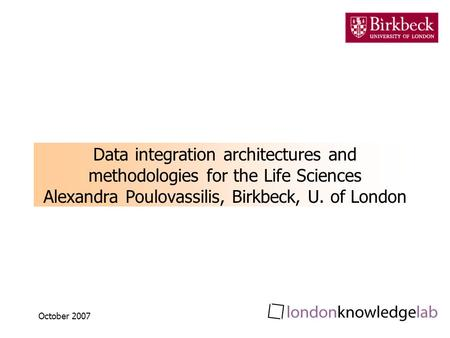 October 2007 Data integration architectures and methodologies for the Life Sciences Alexandra Poulovassilis, Birkbeck, U. of London.