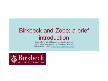 Birkbeck and Zope: a brief introduction Adrian Tribe, Web Manager: David Little, Web Developer: Birkbeck Web Team.