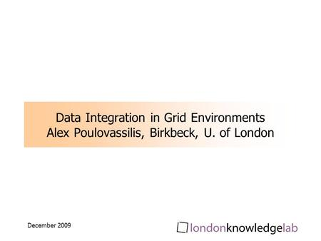 December 2009 Data Integration in Grid Environments Alex Poulovassilis, Birkbeck, U. of London.