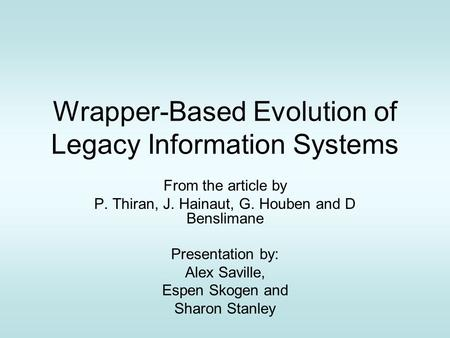 Wrapper-Based Evolution of Legacy Information Systems From the article by P. Thiran, J. Hainaut, G. Houben and D Benslimane Presentation by: Alex Saville,