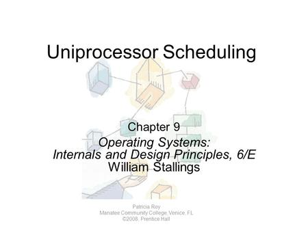 Uniprocessor Scheduling Chapter 9 Operating Systems: Internals and Design Principles, 6/E William Stallings Patricia Roy Manatee Community College, Venice,