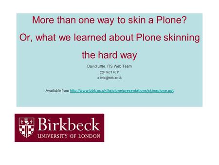 More than one way to skin a Plone? Or, what we learned about Plone skinning the hard way David Little, ITS Web Team 020 7631 6311 Available.