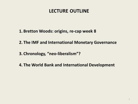 LECTURE OUTLINE 1.Bretton Woods: origins, re-cap week 8 2.The IMF and International Monetary Governance 3.Chronology, neo-liberalism? 4.The World Bank.