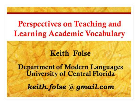 Perspectives on Teaching and Learning Academic Vocabulary Keith Folse Department of Modern Languages University of Central Florida gmail.com.