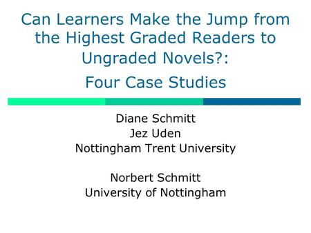 Can Learners Make the Jump from the Highest Graded Readers to Ungraded Novels?: Four Case Studies Diane Schmitt Jez Uden Nottingham Trent University Norbert.