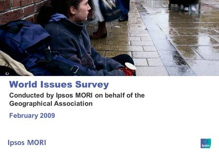 World Issues Survey Conducted by Ipsos MORI on behalf of the Geographical Association February 2009.