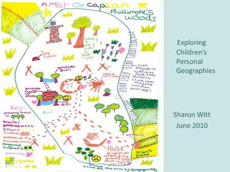 Exploring Childrens Personal Geographies Sharon Witt June 2010.