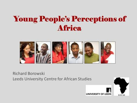 Young Peoples Perceptions of Africa Richard Borowski Leeds University Centre for African Studies.