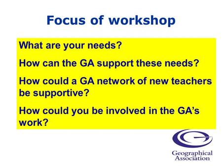 Focus of workshop What are your needs? How can the GA support these needs? How could a GA network of new teachers be supportive? How could you be involved.