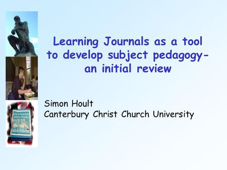 Learning Journals as a tool to develop subject pedagogy- an initial review Simon Hoult Canterbury Christ Church University.