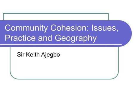 Community Cohesion: Issues, Practice and Geography Sir Keith Ajegbo.