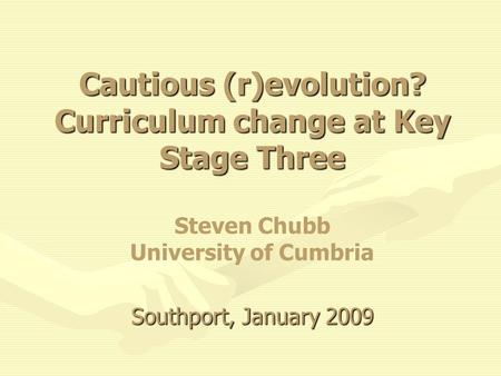 Cautious (r)evolution? Curriculum change at Key Stage Three Southport, January 2009 Cautious (r)evolution? Curriculum change at Key Stage Three Steven.