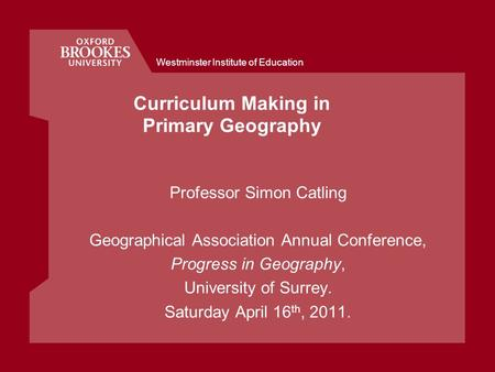 Westminster Institute of Education Curriculum Making in Primary Geography Professor Simon Catling Geographical Association Annual Conference, Progress.