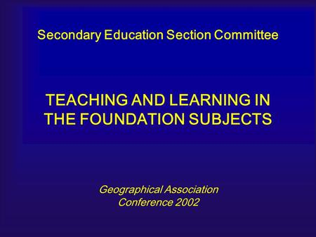 Secondary Education Section Committee TEACHING AND LEARNING IN THE FOUNDATION SUBJECTS Geographical Association Conference 2002.