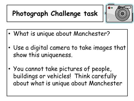 Photograph Challenge task What is unique about Manchester? Use a digital camera to take images that show this uniqueness. You cannot take pictures of people,