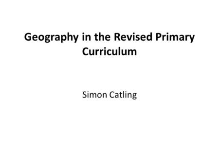 Geography in the Revised Primary Curriculum Simon Catling.