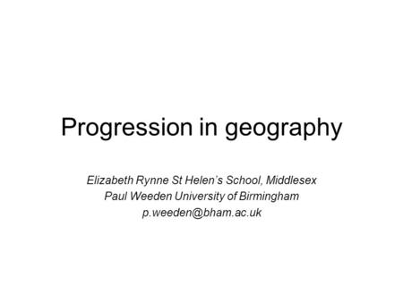 Progression in geography Elizabeth Rynne St Helens School, Middlesex Paul Weeden University of Birmingham