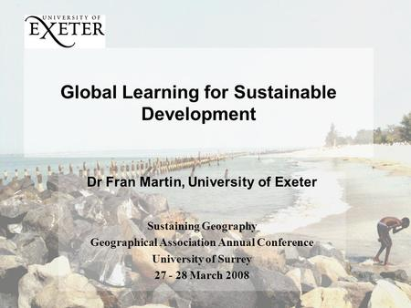 Global Learning for Sustainable Development Dr Fran Martin, University of Exeter Sustaining Geography Geographical Association Annual Conference University.