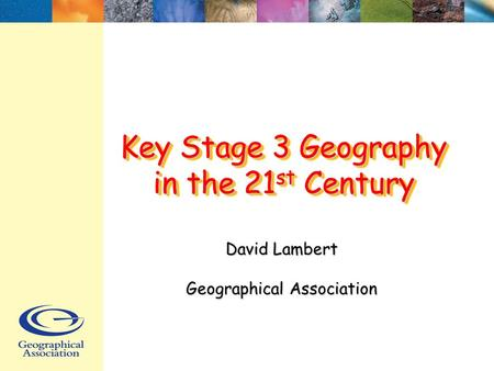 Key Stage 3 Geography in the 21 st Century David Lambert Geographical Association.