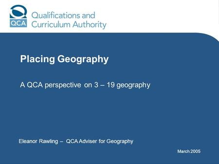 Placing Geography A QCA perspective on 3 – 19 geography Eleanor Rawling – QCA Adviser for Geography March 2005.