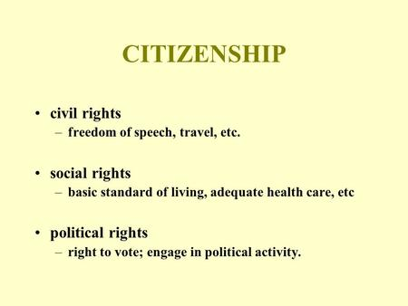 CITIZENSHIP civil rights –freedom of speech, travel, etc. social rights –basic standard of living, adequate health care, etc political rights –right to.