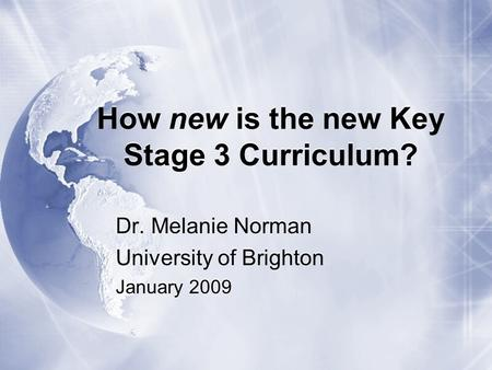 How new is the new Key Stage 3 Curriculum? Dr. Melanie Norman University of Brighton January 2009 Dr. Melanie Norman University of Brighton January 2009.