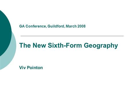 GA Conference, Guildford, March 2008 The New Sixth-Form Geography Viv Pointon.
