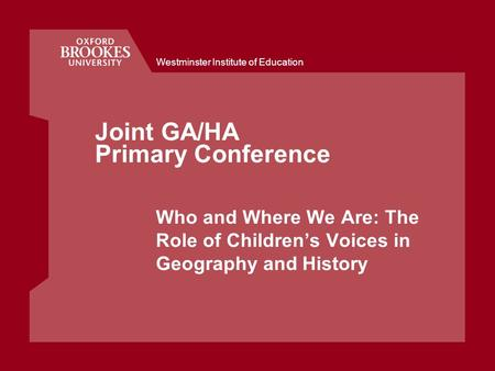 Westminster Institute of Education Joint GA/HA Primary Conference Who and Where We Are: The Role of Childrens Voices in Geography and History.
