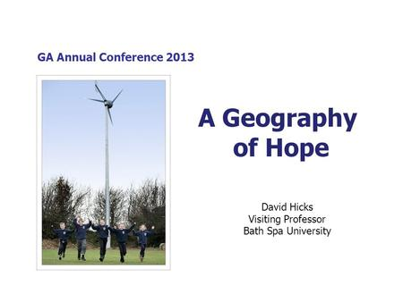 GA Annual Conference 2013 David Hicks Visiting Professor Bath Spa University A Geography of Hope.