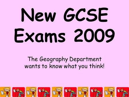 New GCSE Exams 2009 The Geography Department wants to know what you think!