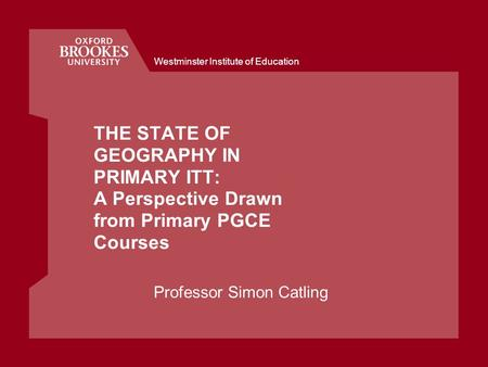Westminster Institute of Education THE STATE OF GEOGRAPHY IN PRIMARY ITT: A Perspective Drawn from Primary PGCE Courses Professor Simon Catling.