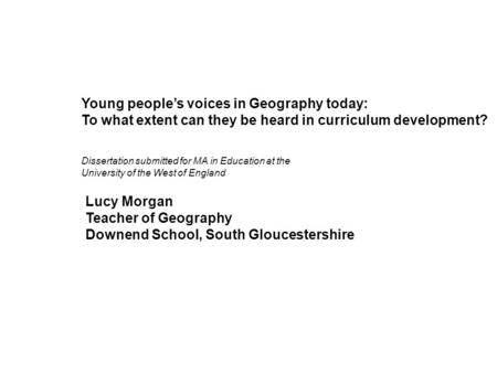 Young peoples voices in Geography today: To what extent can they be heard in curriculum development? Lucy Morgan Teacher of Geography Downend School, South.