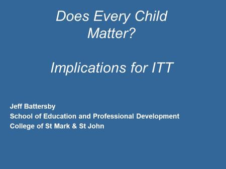 Does Every Child Matter? Implications for ITT Jeff Battersby School of Education and Professional Development College of St Mark & St John.