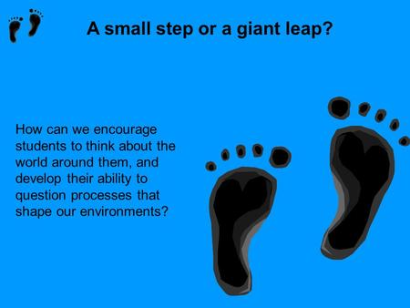 A small step or a giant leap? How can we encourage students to think about the world around them, and develop their ability to question processes that.