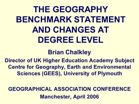 THE GEOGRAPHY BENCHMARK STATEMENT AND CHANGES AT DEGREE LEVEL Brian Chalkley Director of UK Higher Education Academy Subject Centre for Geography, Earth.