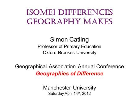 [some] Differences Geography Makes Simon Catling Professor of Primary Education Oxford Brookes University Geographical Association Annual Conference Geographies.